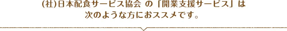 (社)日本配食サービス協会 の「開業支援サービス」は次のような方におススメです。
